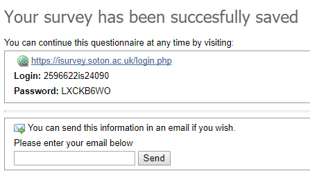 You can continue this questionnaire at any time by visiting: https://isurvey.soton.ac.uk/login.php Login: 2596583is24090 Password: BG935D6A You can send this information in an email if you wish. Please enter your email below